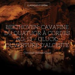 Beethoven: Cavatine du Quatuor à cordes No. 13 - Gluck: Ouverture d'Alceste