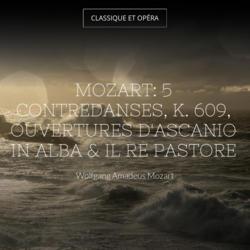 Mozart: 5 Contredanses, K. 609, Ouvertures d'Ascanio in Alba & Il re pastore