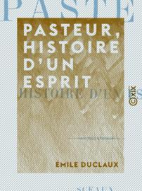 Pasteur, histoire d'un esprit