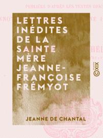 Lettres inédites de la sainte mère Jeanne-Françoise Frémyot