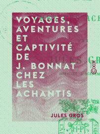 Voyages, aventures et captivité de J. Bonnat chez les Achantis