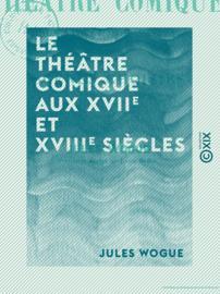 Le Théâtre comique aux XVIIe et XVIIIe siècles