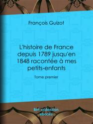 L'histoire de France depuis 1789 jusqu'en 1848 racontée à mes petits-enfants - Tome I