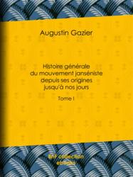 Histoire générale du mouvement janséniste depuis ses origines jusqu'à nos jours