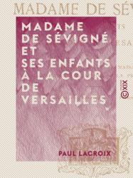 Madame de Sévigné et ses enfants à la cour de Versailles