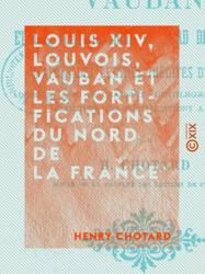 Louis XIV, Louvois, Vauban et les fortifications du nord de la France