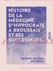Histoire de la médecine, d'Hippocrate à Broussais et ses successeurs