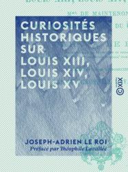 Curiosités historiques sur Louis XIII, Louis XIV, Louis XV