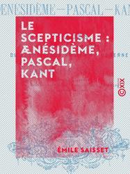 Le Scepticisme : Ænésidème, Pascal, Kant