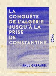 La Conquête de l'Algérie jusqu'à la prise de Constantine