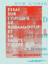 Essai sur l'origine de Rocamadour et la Sainte Coiffe