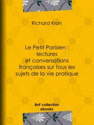 Le Petit Parisien : lectures et conversations françaises sur tous les sujets de la vie pratique