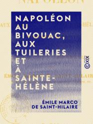 Napoléon au bivouac, aux Tuileries et à Sainte-Hélène